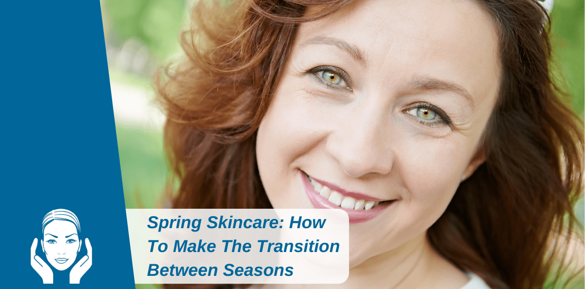 Spring Skincare: How To Make The Transition Between Seasons