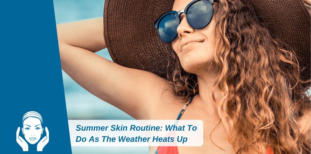 Summer Skin Routine: What To Do As The Weather Heats Up
