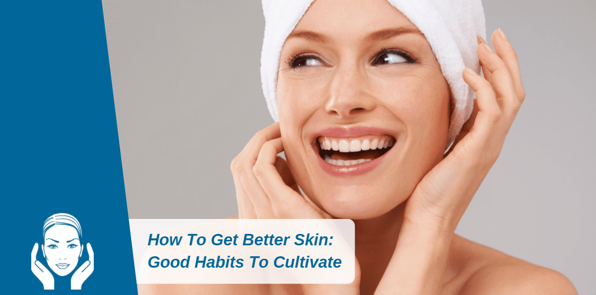 How To Get Better Skin: Good Habits To Cultivate